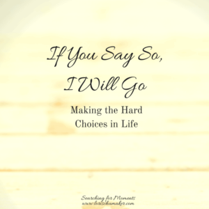 If You Say So, I Will Go - Making the Hard Choices in Life - Are you feeling a stirring toward something in your heart-Are you being called- How will you answer