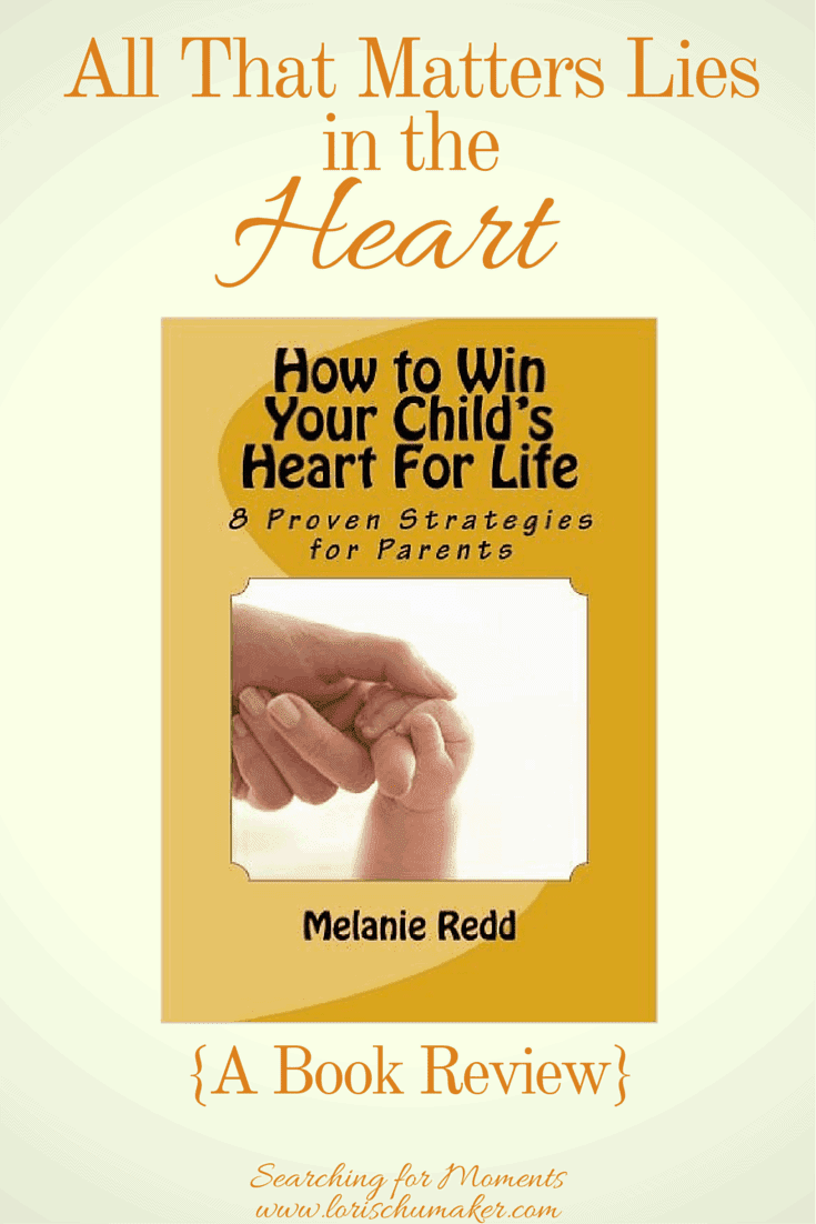 All That Matters Lies in the Heart - Book Review - How to Win Your Child's Heart for Life by Melanie Redd - Lori Schumaker