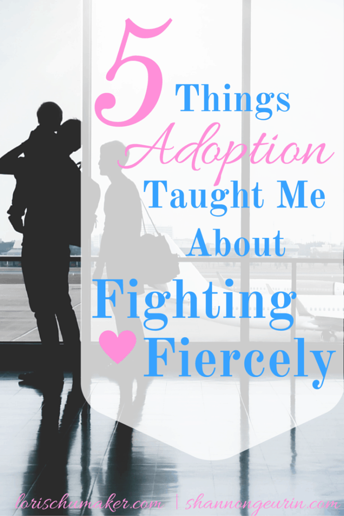 Through our difficult roads, God teaches us to fight. to fight fiercely. For me, adoption was one of those difficult roads. 5 Things Adoption Taught Me About Fighting Fiercely - Lori Schumaker for Shannon Geuring