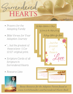 Free Printable Bonus Resources: Prayers, Verses, Scripture Cards, Resource Lists., and a beautiful original print. A huge packet of resources for the adoptive parent or for anyone needing encouragement in life! Created with Surrendered Hearts: An Adoption Story of Love, Loss, and Learning to Trust by Lori Schumaker #adoption #prntables #scripturecards #bibleverses